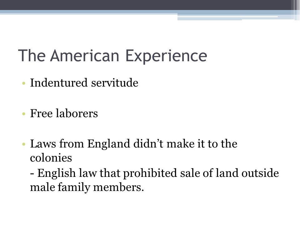 The American Experience Indentured servitude Free laborers Laws from England didn't make it to the colonies - English law that prohibited sale of land outside male family members.