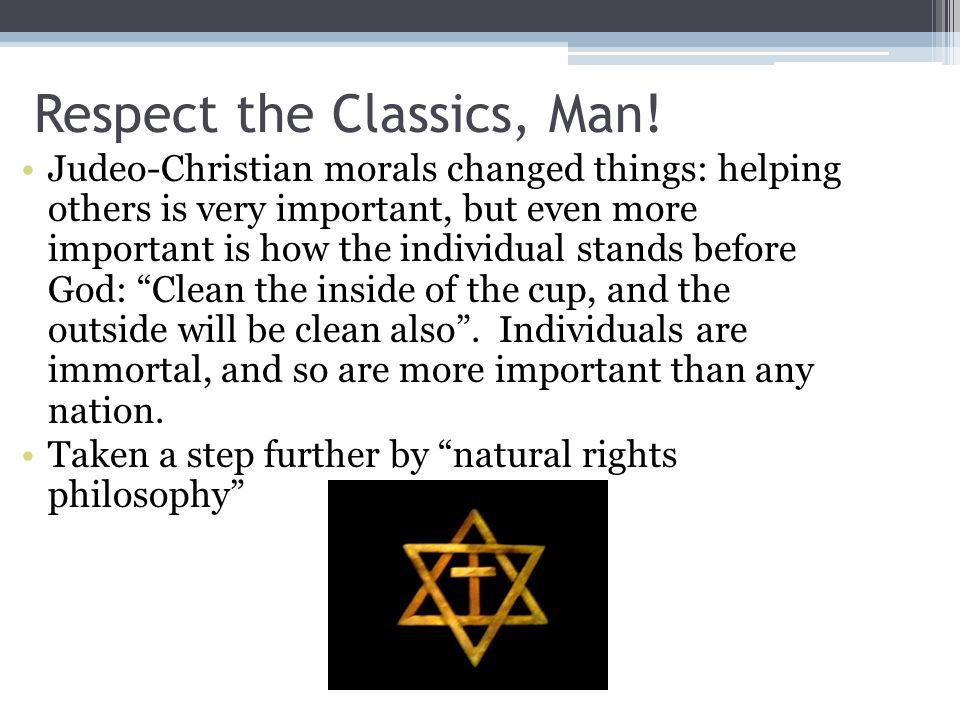 Respect the Classics, Man! Judeo-Christian morals changed things: helping others is very important, but even more important is how the individual stan