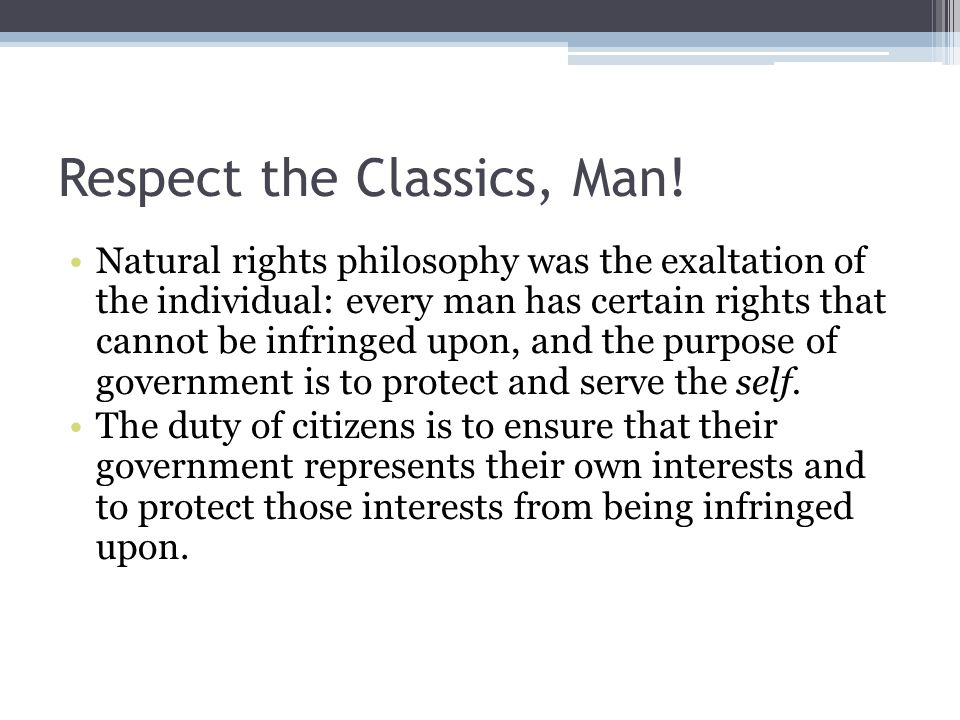 Respect the Classics, Man! Natural rights philosophy was the exaltation of the individual: every man has certain rights that cannot be infringed upon,