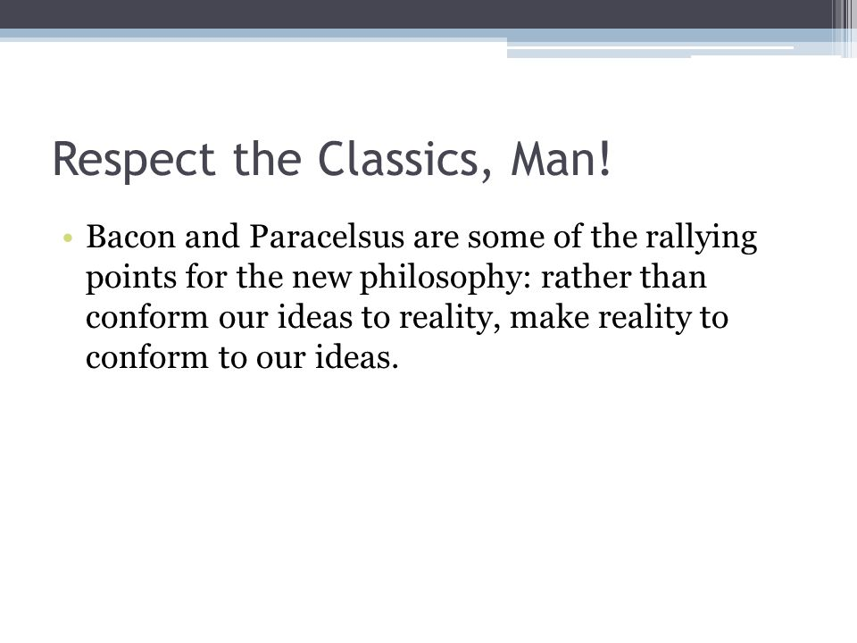 Respect the Classics, Man! Bacon and Paracelsus are some of the rallying points for the new philosophy: rather than conform our ideas to reality, make