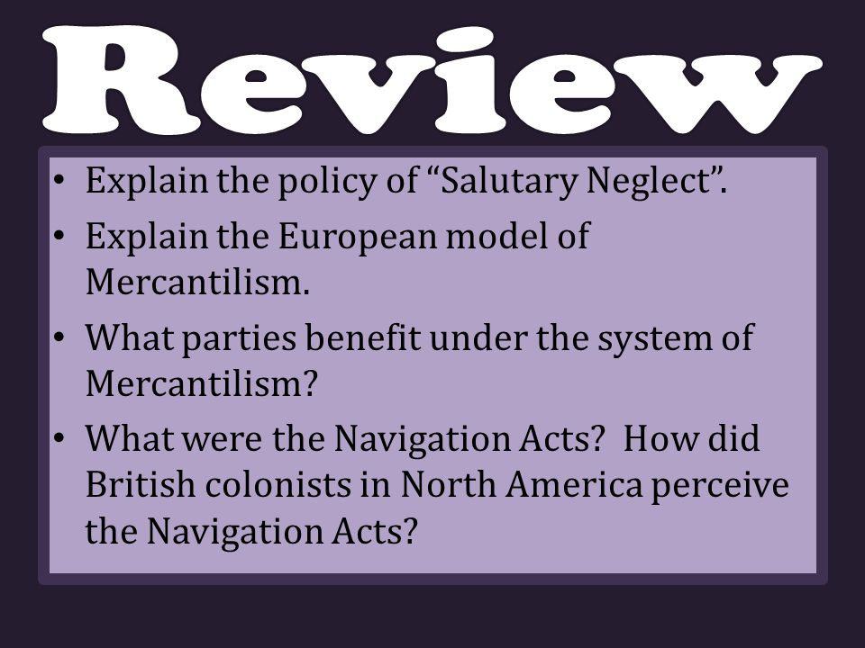 Explain the policy of Salutary Neglect . Explain the European model of Mercantilism.