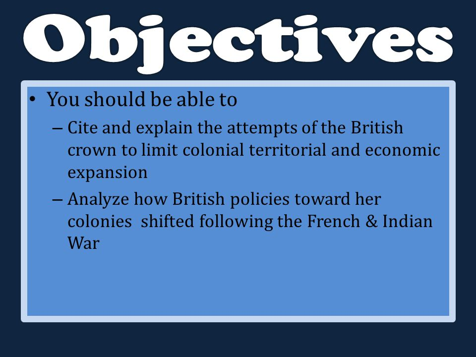 You should be able to – Cite and explain the attempts of the British crown to limit colonial territorial and economic expansion – Analyze how British policies toward her colonies shifted following the French & Indian War