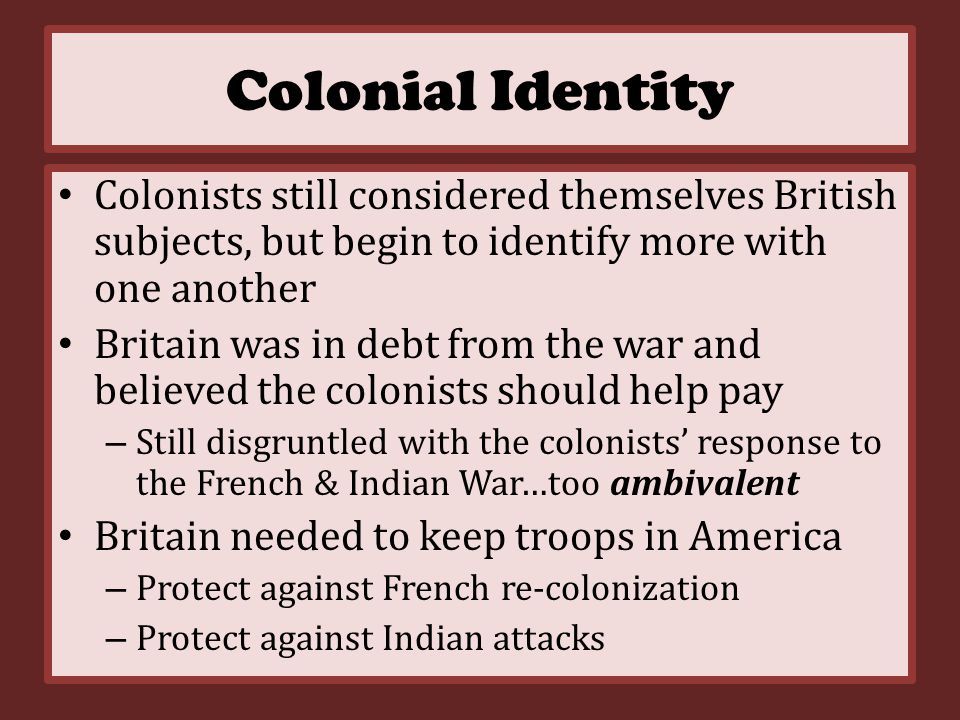 Colonial Identity Colonists still considered themselves British subjects, but begin to identify more with one another Britain was in debt from the war and believed the colonists should help pay – Still disgruntled with the colonists' response to the French & Indian War…too ambivalent Britain needed to keep troops in America – Protect against French re-colonization – Protect against Indian attacks