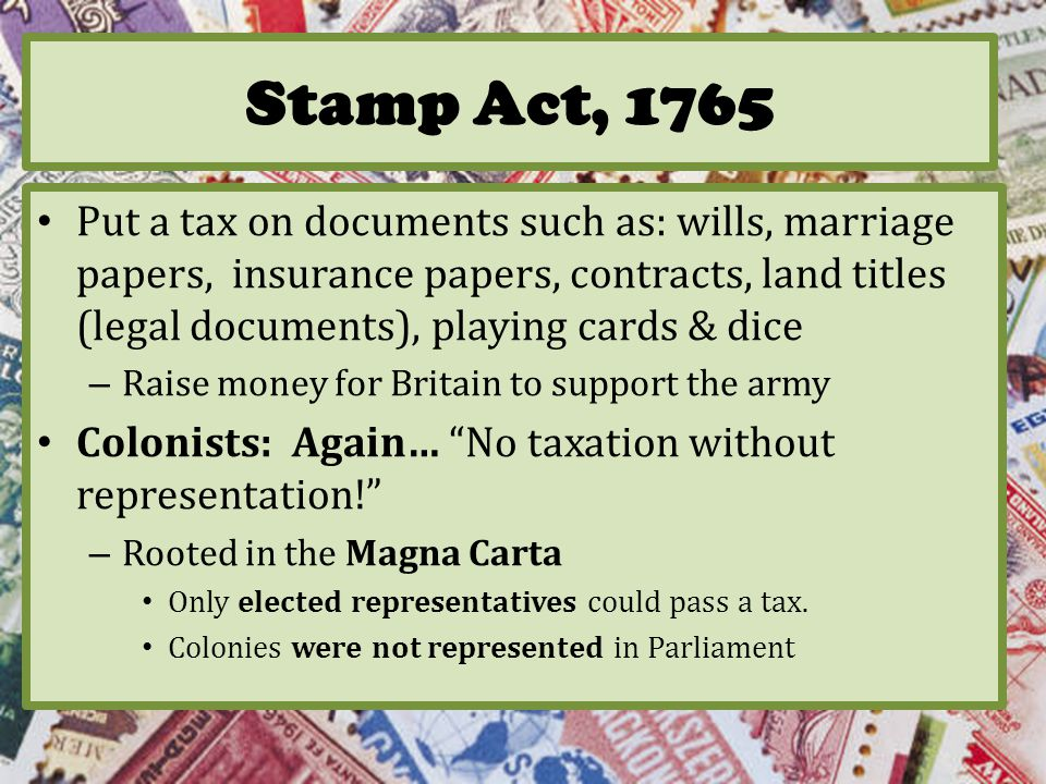 Stamp Act, 1765 Put a tax on documents such as: wills, marriage papers, insurance papers, contracts, land titles (legal documents), playing cards & dice – Raise money for Britain to support the army Colonists: Again… No taxation without representation! – Rooted in the Magna Carta Only elected representatives could pass a tax.
