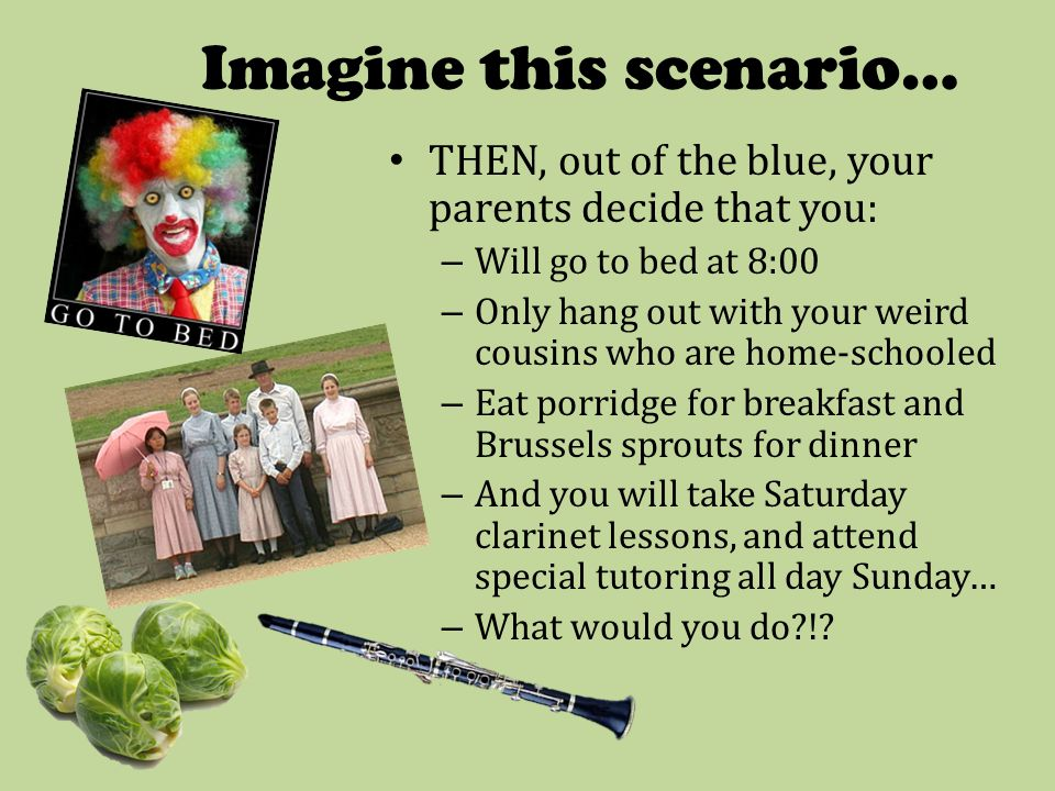 Imagine this scenario… THEN, out of the blue, your parents decide that you: – Will go to bed at 8:00 – Only hang out with your weird cousins who are home-schooled – Eat porridge for breakfast and Brussels sprouts for dinner – And you will take Saturday clarinet lessons, and attend special tutoring all day Sunday… – What would you do?!?