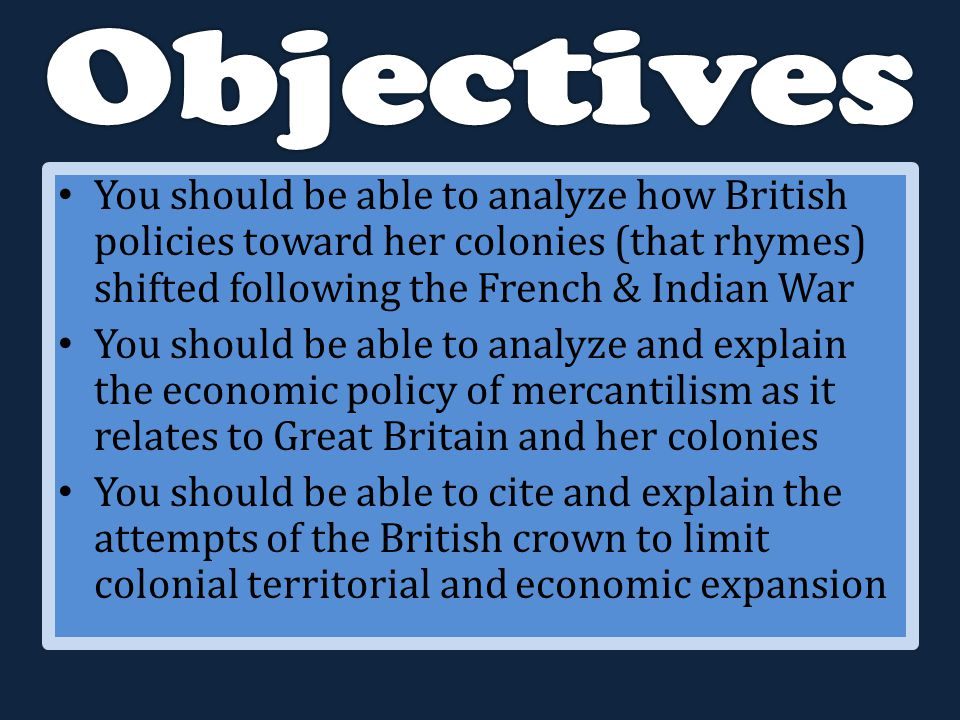 You should be able to analyze how British policies toward her colonies (that rhymes) shifted following the French & Indian War You should be able to analyze and explain the economic policy of mercantilism as it relates to Great Britain and her colonies You should be able to cite and explain the attempts of the British crown to limit colonial territorial and economic expansion