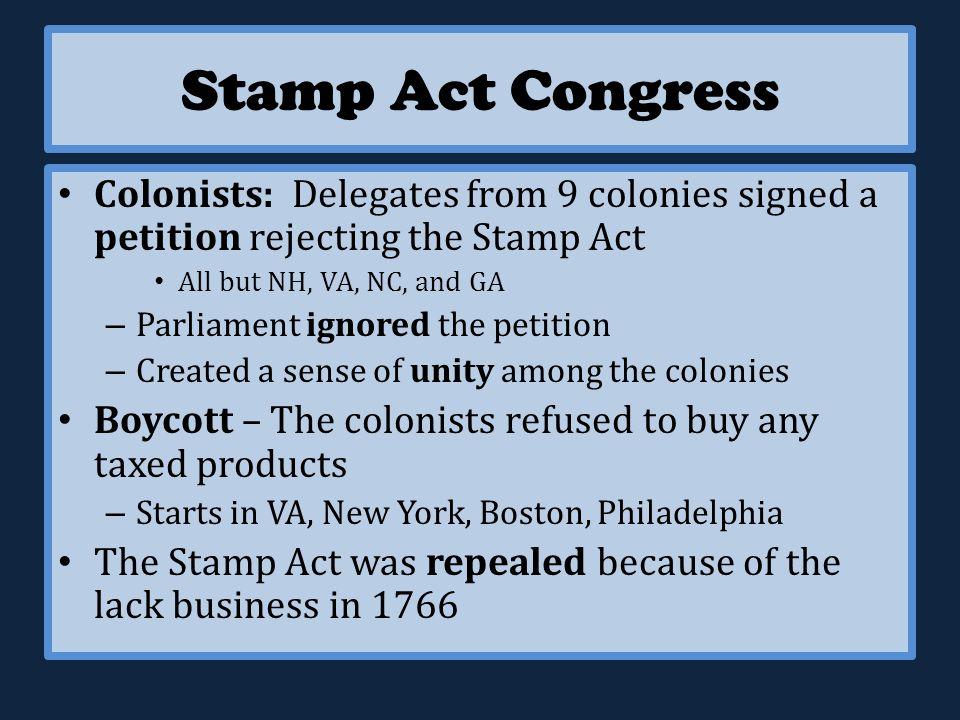 Stamp Act Congress Colonists: Delegates from 9 colonies signed a petition rejecting the Stamp Act All but NH, VA, NC, and GA – Parliament ignored the petition – Created a sense of unity among the colonies Boycott – The colonists refused to buy any taxed products – Starts in VA, New York, Boston, Philadelphia The Stamp Act was repealed because of the lack business in 1766