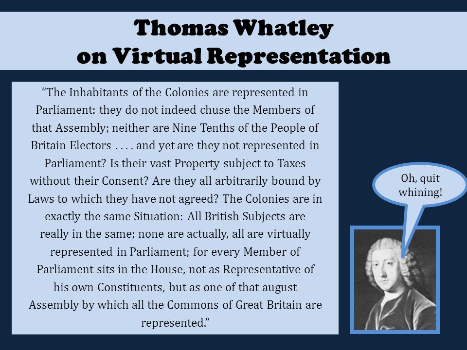 Thomas Whatley on Virtual Representation The Inhabitants of the Colonies are represented in Parliament: they do not indeed chuse the Members of that Assembly; neither are Nine Tenths of the People of Britain Electors....