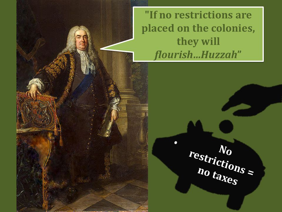 If no restrictions are placed on the colonies, they will flourish…Huzzah No restrictions = no taxes