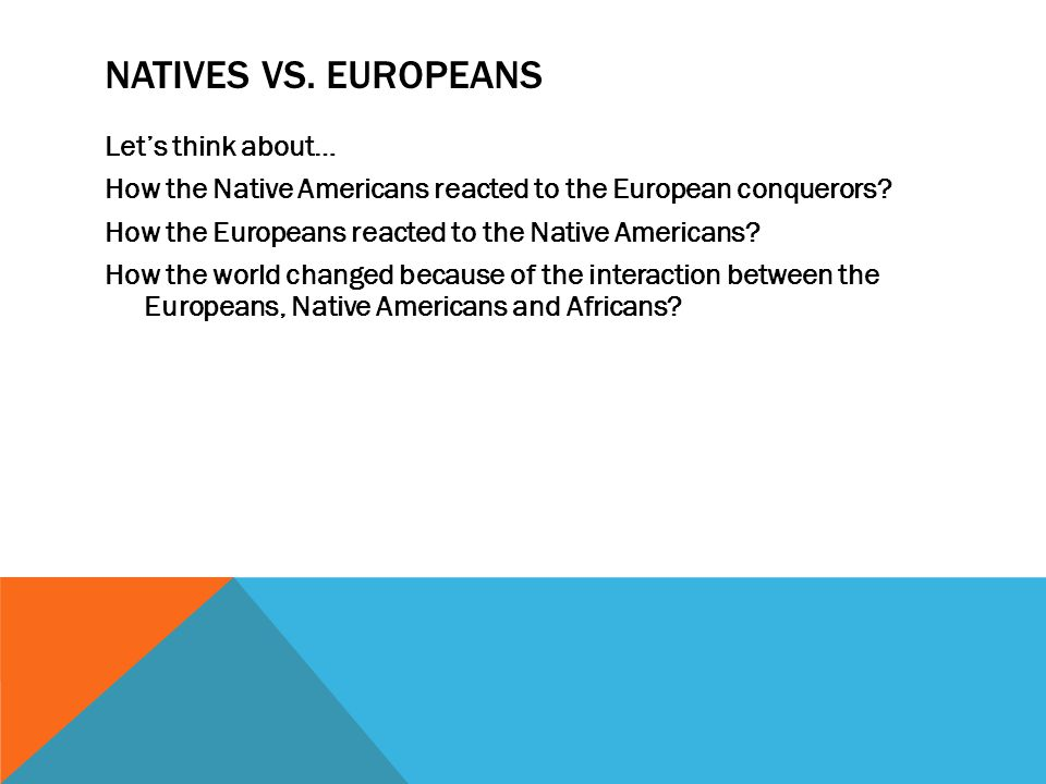 NATIVES VS. EUROPEANS Let's think about… How the Native Americans reacted to the European conquerors? How the Europeans reacted to the Native American