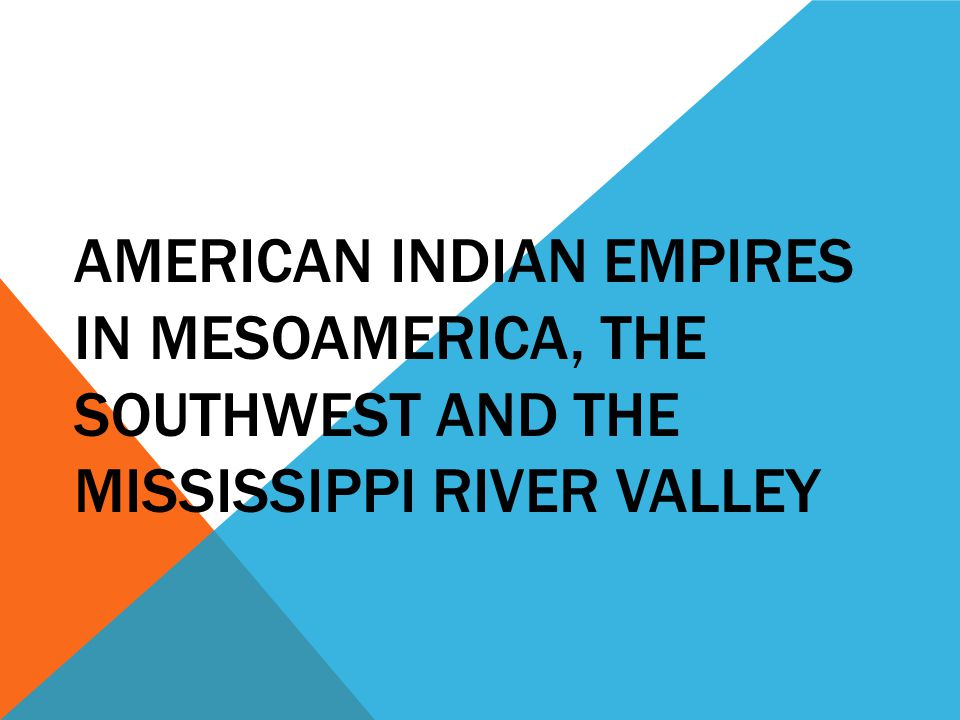 AMERICAN INDIAN EMPIRES IN MESOAMERICA, THE SOUTHWEST AND THE MISSISSIPPI RIVER VALLEY