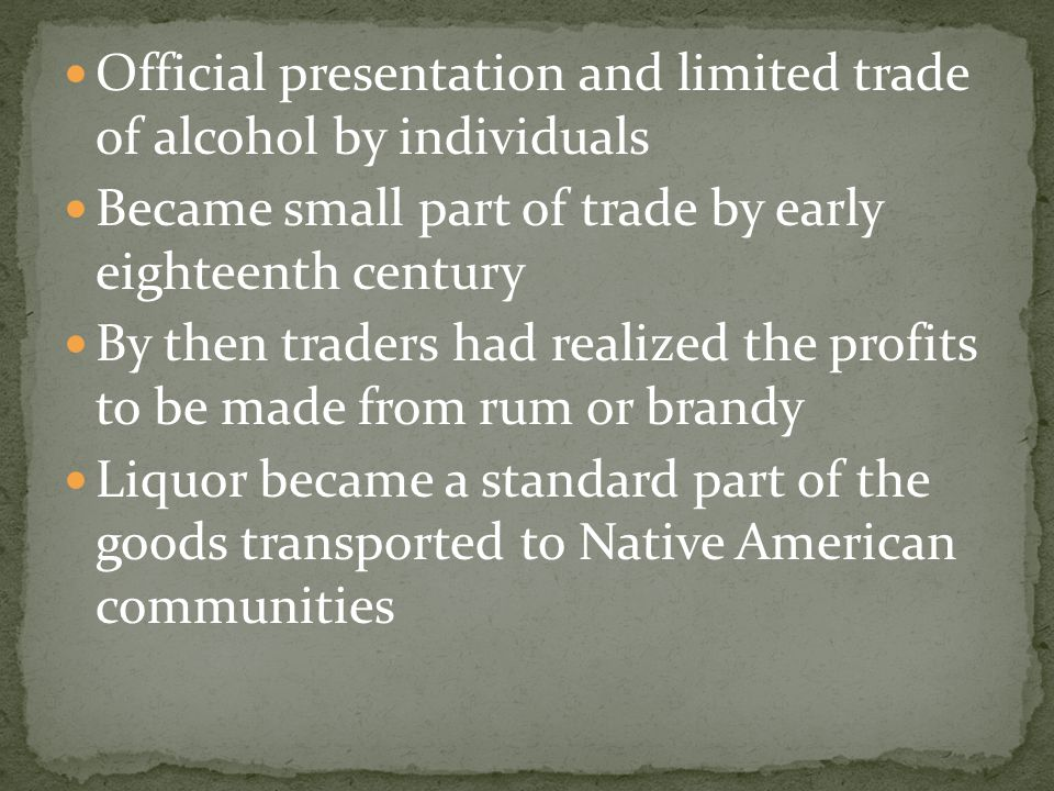 Official presentation and limited trade of alcohol by individuals Became small part of trade by early eighteenth century By then traders had realized