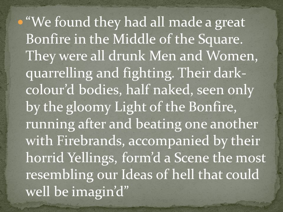 """We found they had all made a great Bonfire in the Middle of the Square. They were all drunk Men and Women, quarrelling and fighting. Their dark- colo"