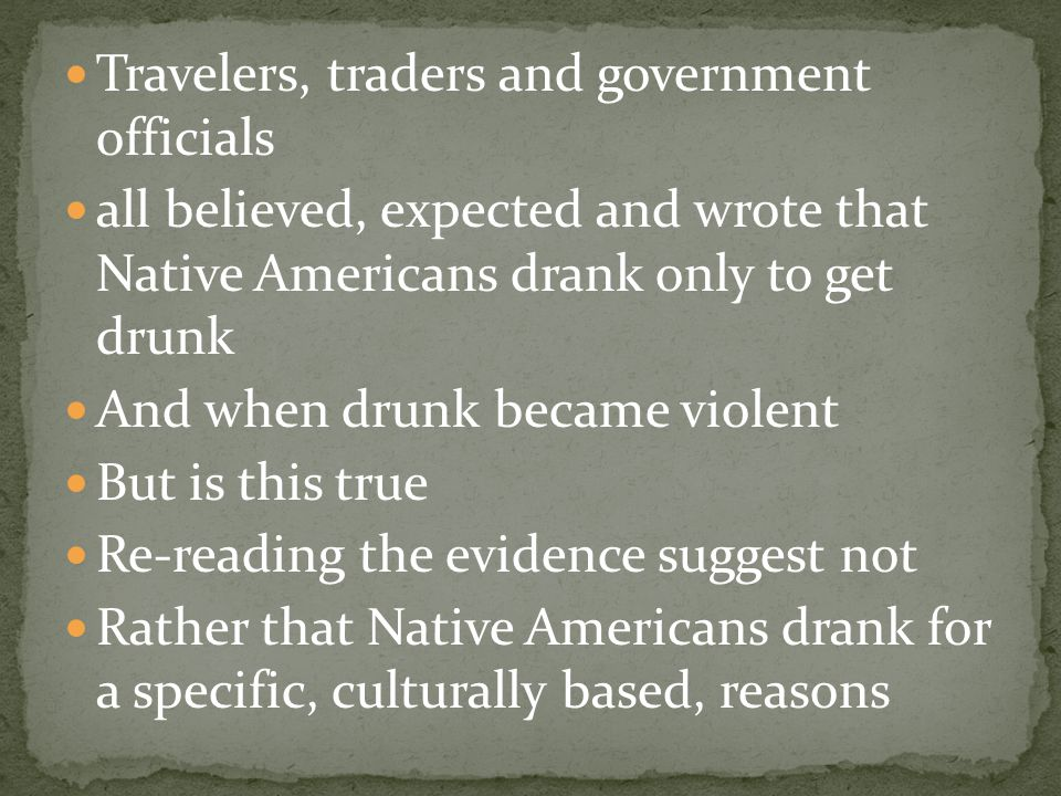 Travelers, traders and government officials all believed, expected and wrote that Native Americans drank only to get drunk And when drunk became viole