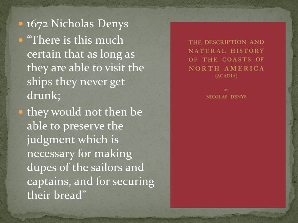 "1672 Nicholas Denys ""There is this much certain that as long as they are able to visit the ships they never get drunk; they would not then be able to"