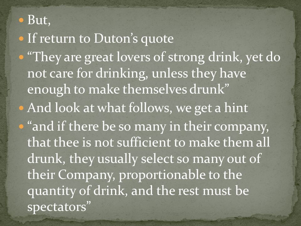 "But, If return to Duton's quote ""They are great lovers of strong drink, yet do not care for drinking, unless they have enough to make themselves drunk"