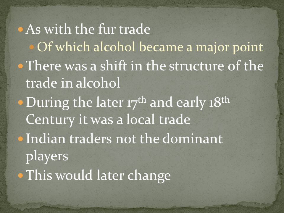 As with the fur trade Of which alcohol became a major point There was a shift in the structure of the trade in alcohol During the later 17 th and earl