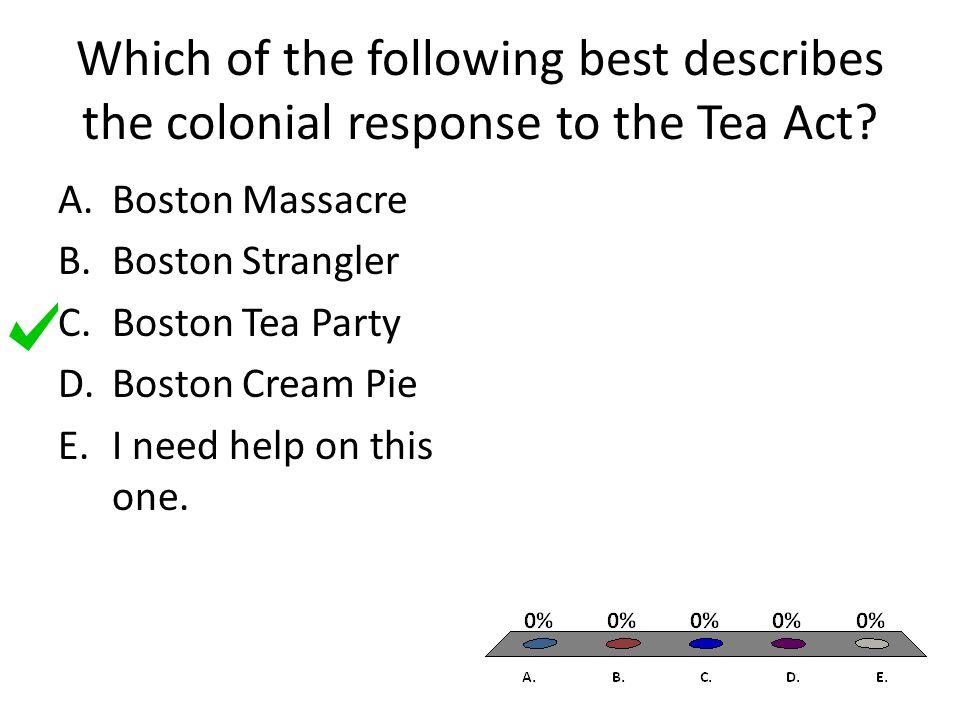 Which of the following best describes the colonial response to the Tea Act? A.Boston Massacre B.Boston Strangler C.Boston Tea Party D.Boston Cream Pie