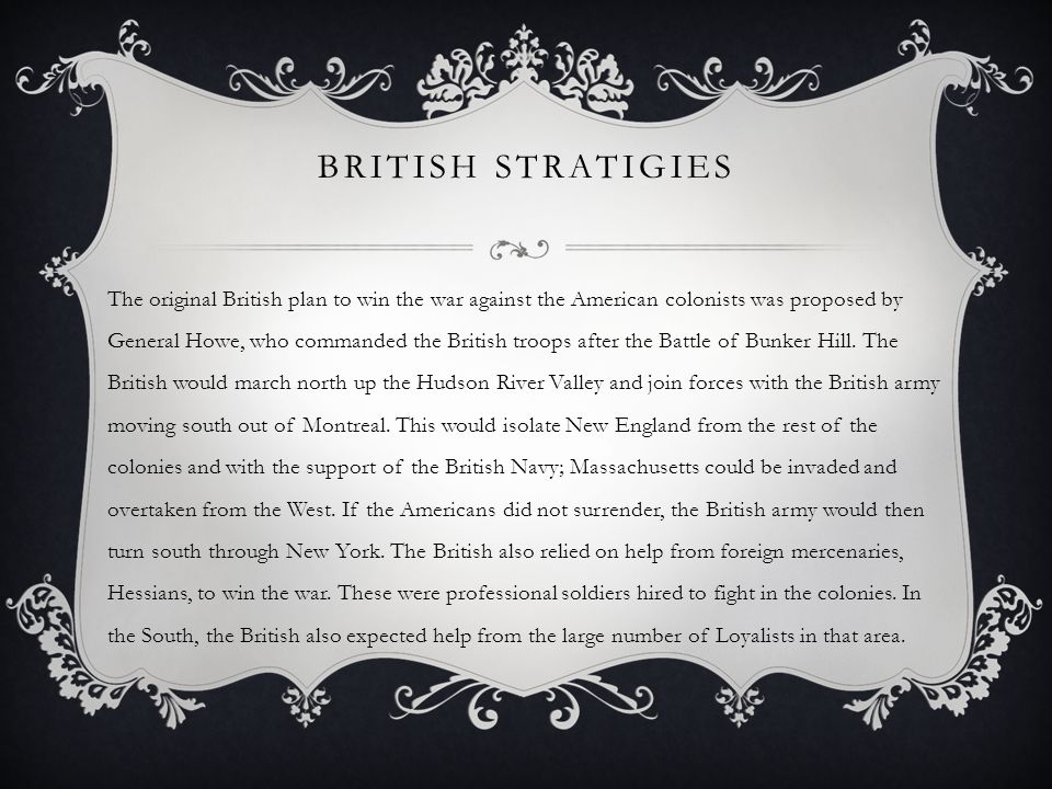 BRITISH STRATIGIES The original British plan to win the war against the American colonists was proposed by General Howe, who commanded the British troops after the Battle of Bunker Hill.
