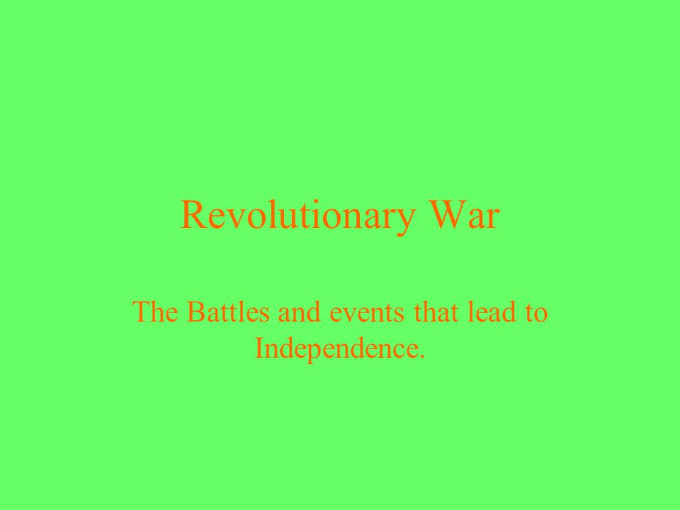 Revolutionary War The Battles and events that lead to Independence.