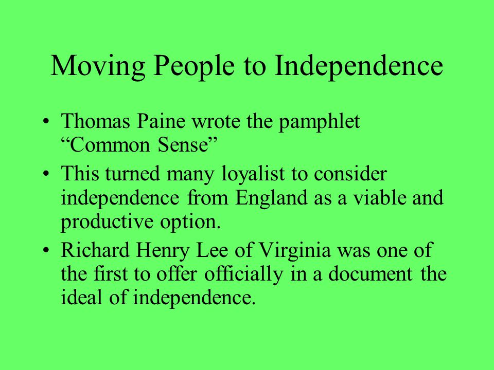 Moving People to Independence Thomas Paine wrote the pamphlet Common Sense This turned many loyalist to consider independence from England as a viable and productive option.