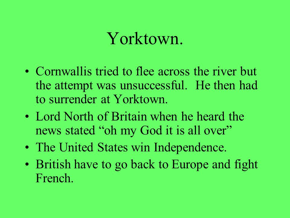 Battle of Yorktown. Cornwallis went to Yorktown VA to cut off the shipping of goods to the colonist and to wait for more supplies and re-enforcements.