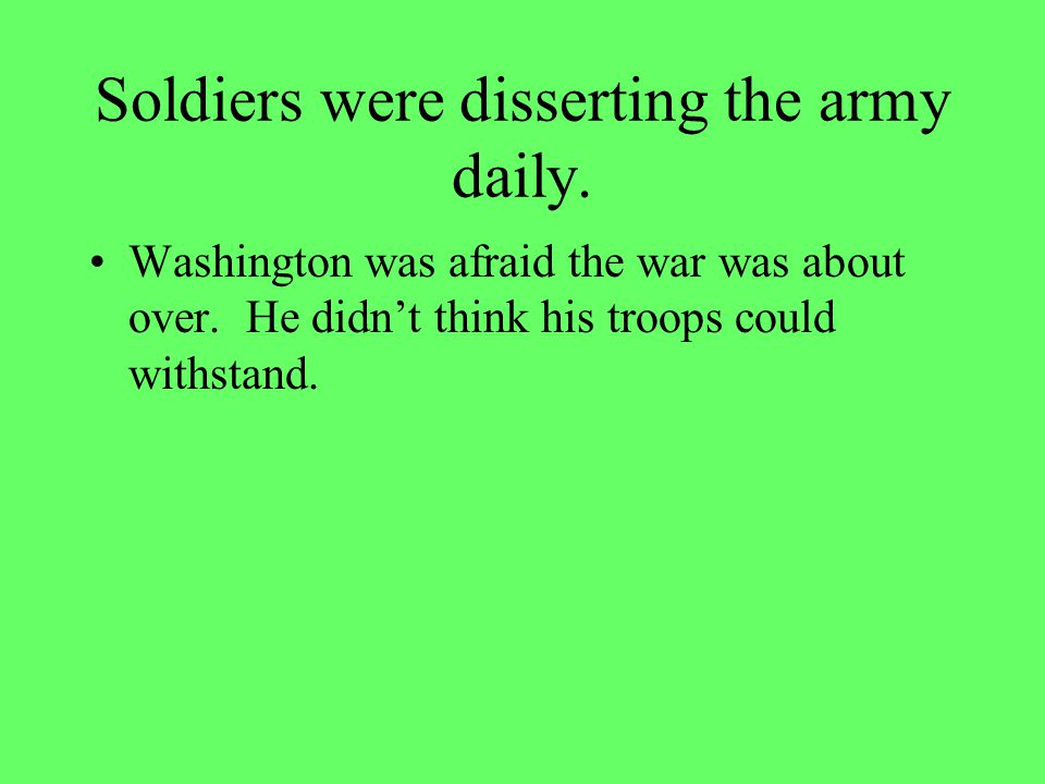 Soldiers were disserting the army daily.Washington was afraid the war was about over.