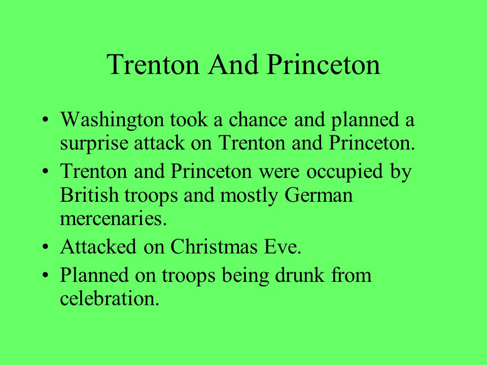 Trenton And Princeton Washington took a chance and planned a surprise attack on Trenton and Princeton.