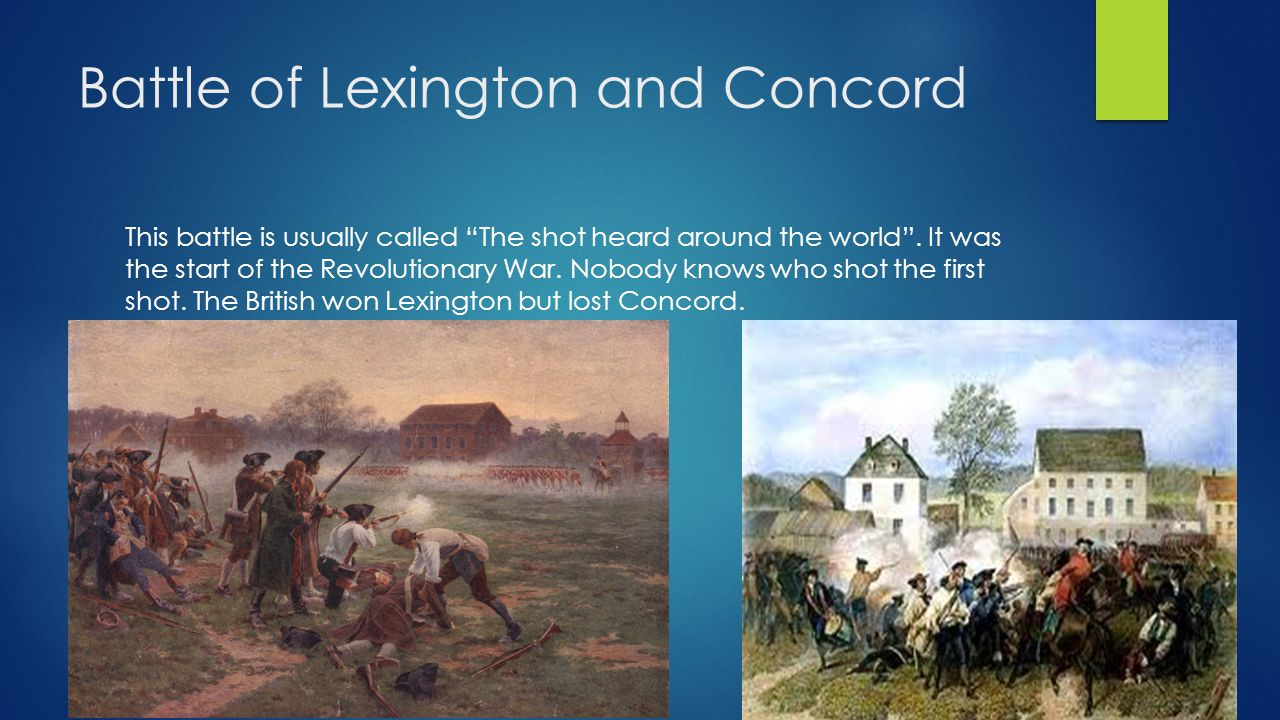 Battle of Lexington and Concord This battle is usually called The shot heard around the world .