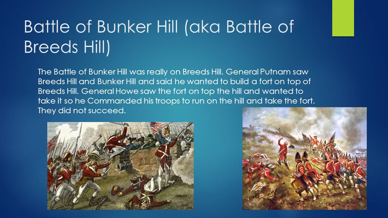 Battle of Bunker Hill (aka Battle of Breeds Hill) The Battle of Bunker Hill was really on Breeds Hill.