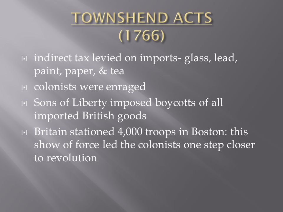  indirect tax levied on imports- glass, lead, paint, paper, & tea  colonists were enraged  Sons of Liberty imposed boycotts of all imported British goods  Britain stationed 4,000 troops in Boston: this show of force led the colonists one step closer to revolution