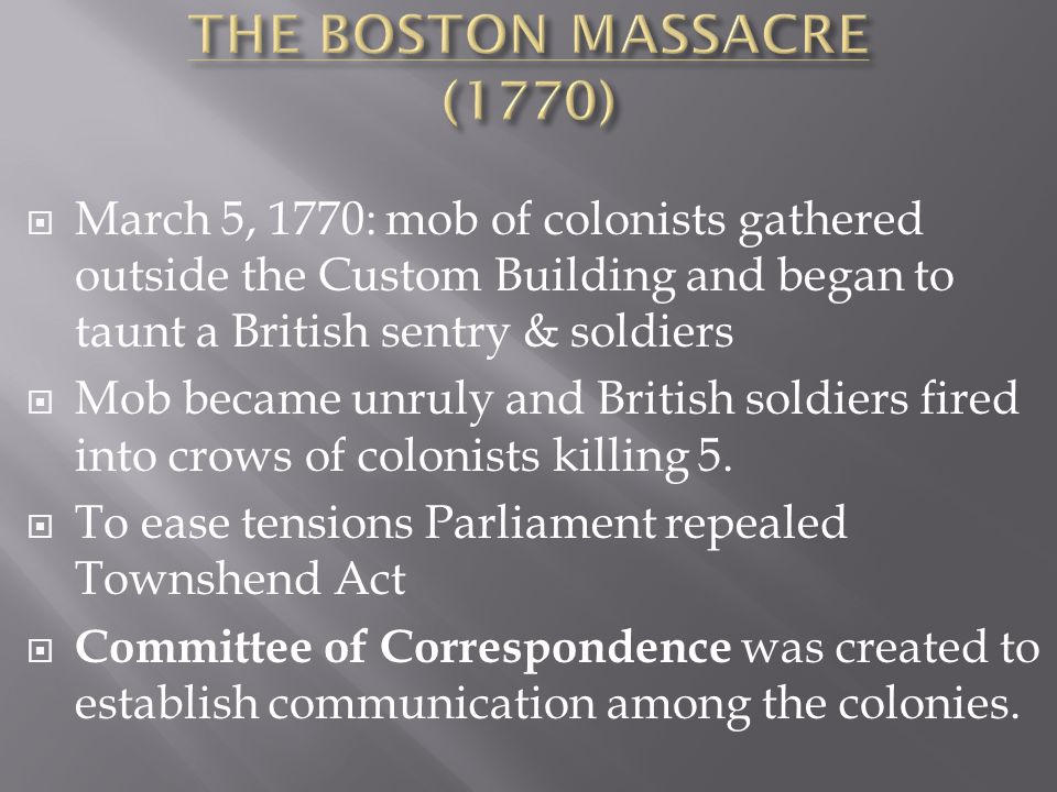  March 5, 1770: mob of colonists gathered outside the Custom Building and began to taunt a British sentry & soldiers  Mob became unruly and British soldiers fired into crows of colonists killing 5.