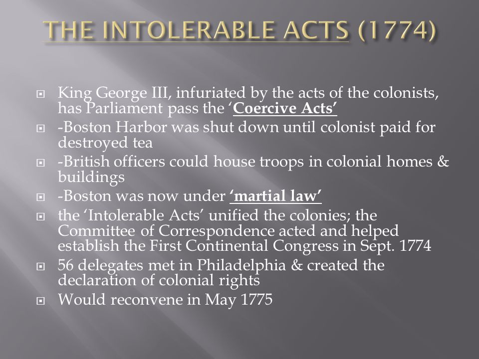  King George III, infuriated by the acts of the colonists, has Parliament pass the ' Coercive Acts'  -Boston Harbor was shut down until colonist paid for destroyed tea  -British officers could house troops in colonial homes & buildings  -Boston was now under 'martial law'  the 'Intolerable Acts' unified the colonies; the Committee of Correspondence acted and helped establish the First Continental Congress in Sept.