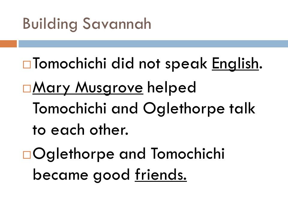 Building Savannah  Tomochichi did not speak English.  Mary Musgrove helped Tomochichi and Oglethorpe talk to each other.  Oglethorpe and Tomochichi