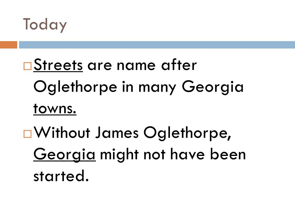Today  Streets are name after Oglethorpe in many Georgia towns.  Without James Oglethorpe, Georgia might not have been started.