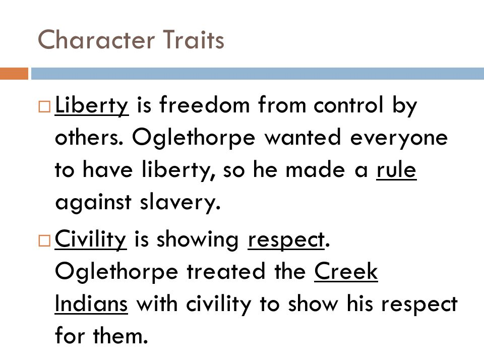 Character Traits  Liberty is freedom from control by others. Oglethorpe wanted everyone to have liberty, so he made a rule against slavery.  Civilit