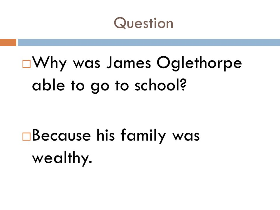 Question  Why was James Oglethorpe able to go to school?  Because his family was wealthy.