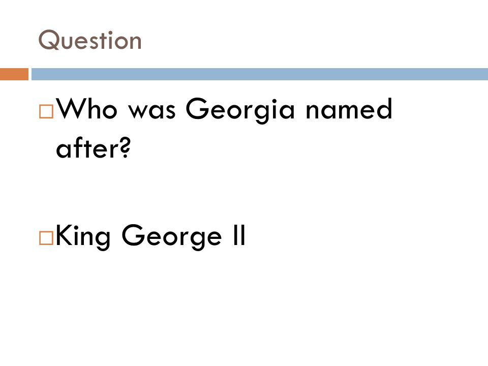 Question  Who was Georgia named after?  King George II
