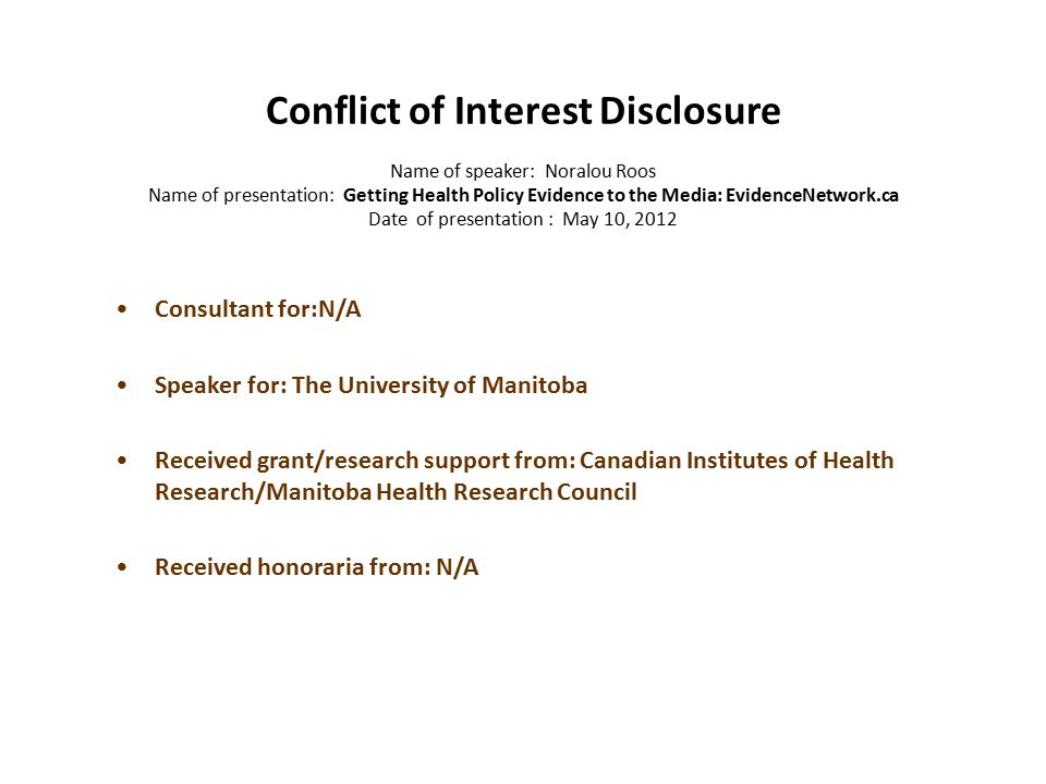 Conflict of Interest Disclosure Name of speaker: Noralou Roos Name of presentation: Getting Health Policy Evidence to the Media: EvidenceNetwork.ca Date of presentation : May 10, 2012 Consultant for:N/A Speaker for: The University of Manitoba Received grant/research support from: Canadian Institutes of Health Research/Manitoba Health Research Council Received honoraria from: N/A