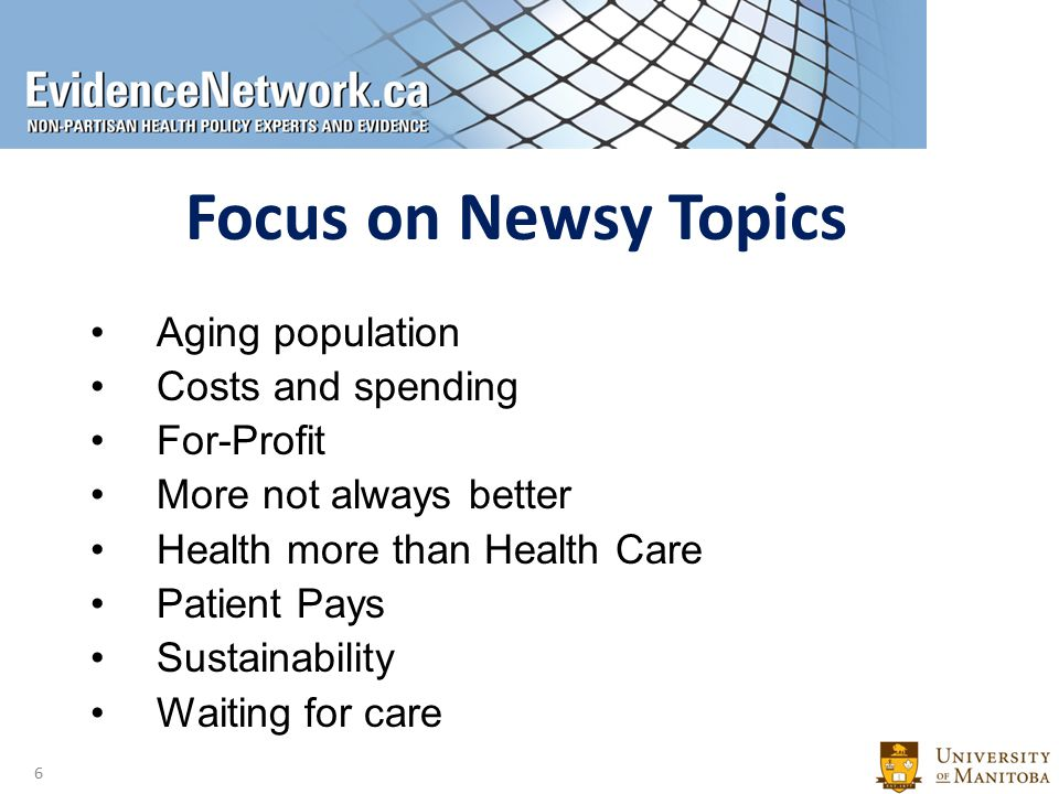 Focus on Newsy Topics Aging population Costs and spending For-Profit More not always better Health more than Health Care Patient Pays Sustainability Waiting for care 6