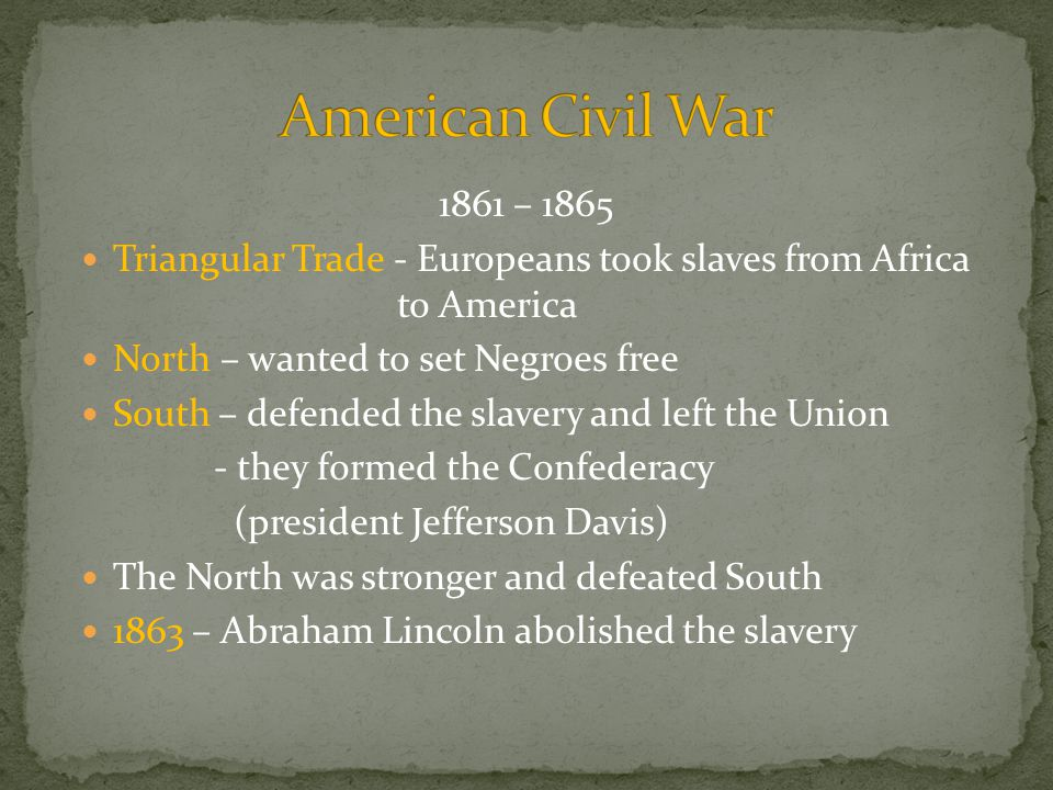 1861 – 1865 Triangular Trade - Europeans took slaves from Africa to America North – wanted to set Negroes free South – defended the slavery and left the Union - they formed the Confederacy (president Jefferson Davis) The North was stronger and defeated South 1863 – Abraham Lincoln abolished the slavery