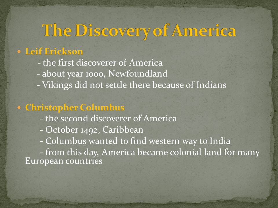 Leif Erickson - the first discoverer of America - about year 1000, Newfoundland - Vikings did not settle there because of Indians Christopher Columbus - the second discoverer of America - October 1492, Caribbean - Columbus wanted to find western way to India - from this day, America became colonial land for many European countries