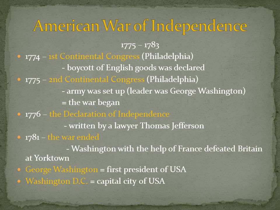 1775 – 1783 1774 – 1st Continental Congress (Philadelphia) - boycott of English goods was declared 1775 – 2nd Continental Congress (Philadelphia) - army was set up (leader was George Washington) = the war began 1776 – the Declaration of Independence - written by a lawyer Thomas Jefferson 1781 – the war ended - Washington with the help of France defeated Britain at Yorktown George Washington = first president of USA Washington D.C.