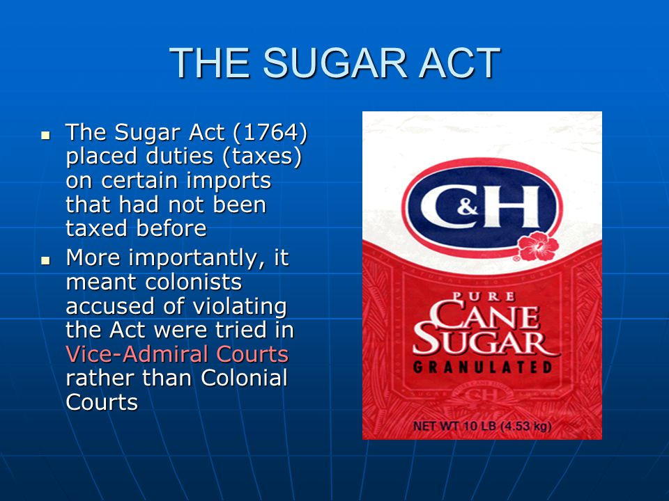 THE SUGAR ACT The Sugar Act (1764) placed duties (taxes) on certain imports that had not been taxed before The Sugar Act (1764) placed duties (taxes) on certain imports that had not been taxed before More importantly, it meant colonists accused of violating the Act were tried in Vice-Admiral Courts rather than Colonial Courts More importantly, it meant colonists accused of violating the Act were tried in Vice-Admiral Courts rather than Colonial Courts