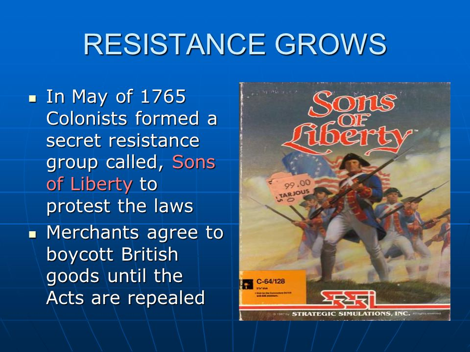 RESISTANCE GROWS In May of 1765 Colonists formed a secret resistance group called, Sons of Liberty to protest the laws In May of 1765 Colonists formed a secret resistance group called, Sons of Liberty to protest the laws Merchants agree to boycott British goods until the Acts are repealed Merchants agree to boycott British goods until the Acts are repealed