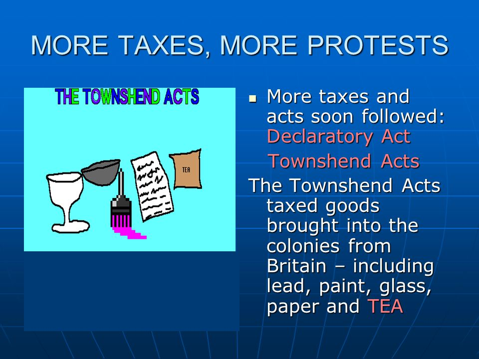 MORE TAXES, MORE PROTESTS More taxes and acts soon followed: Declaratory Act More taxes and acts soon followed: Declaratory Act Townshend Acts Townshend Acts The Townshend Acts taxed goods brought into the colonies from Britain – including lead, paint, glass, paper and TEA