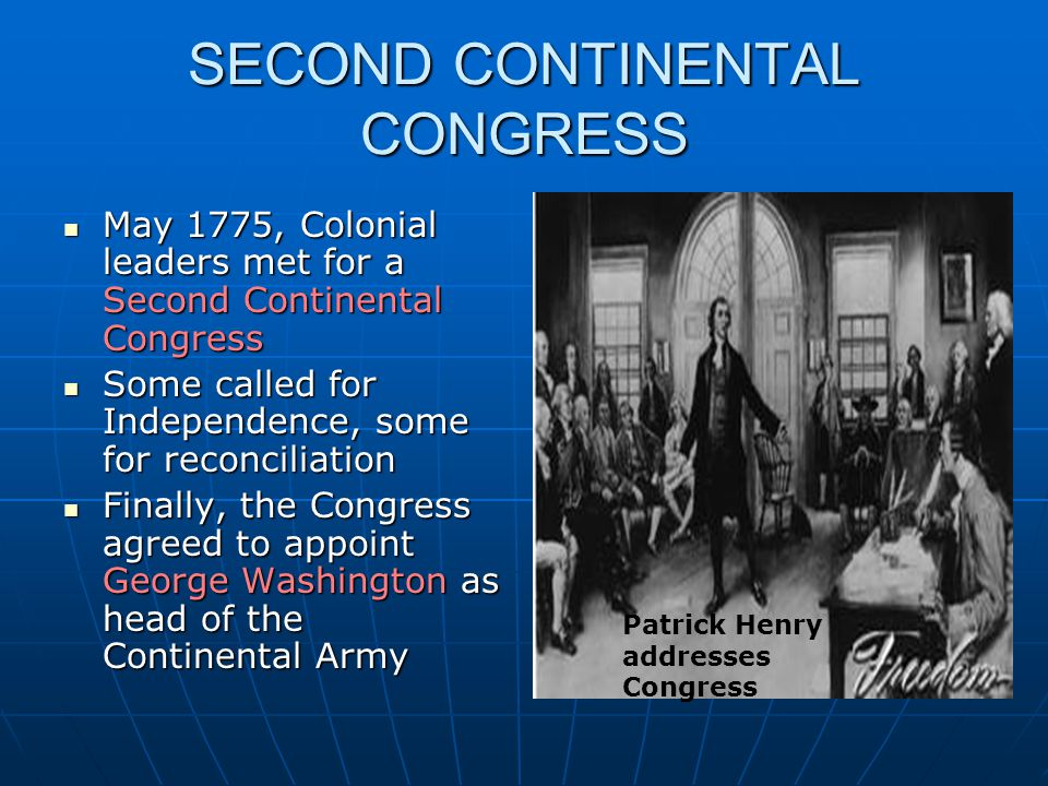 SECOND CONTINENTAL CONGRESS May 1775, Colonial leaders met for a Second Continental Congress May 1775, Colonial leaders met for a Second Continental Congress Some called for Independence, some for reconciliation Some called for Independence, some for reconciliation Finally, the Congress agreed to appoint George Washington as head of the Continental Army Finally, the Congress agreed to appoint George Washington as head of the Continental Army Patrick Henry addresses Congress