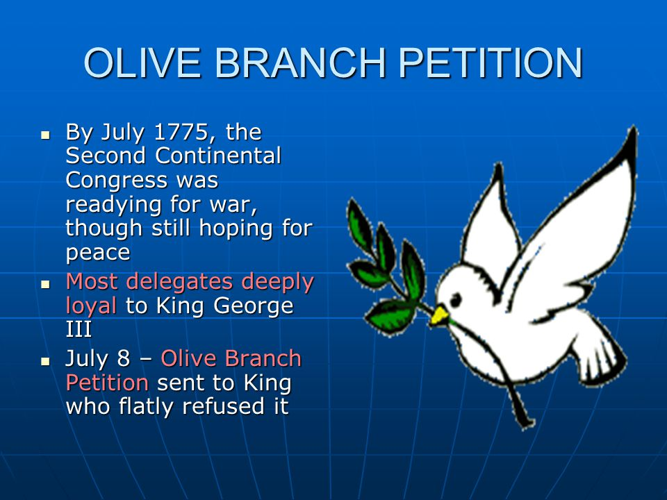 OLIVE BRANCH PETITION By July 1775, the Second Continental Congress was readying for war, though still hoping for peace By July 1775, the Second Continental Congress was readying for war, though still hoping for peace Most delegates deeply loyal to King George III Most delegates deeply loyal to King George III July 8 – Olive Branch Petition sent to King who flatly refused it July 8 – Olive Branch Petition sent to King who flatly refused it