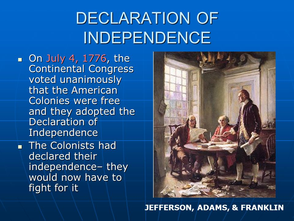 DECLARATION OF INDEPENDENCE On July 4, 1776, the Continental Congress voted unanimously that the American Colonies were free and they adopted the Declaration of Independence On July 4, 1776, the Continental Congress voted unanimously that the American Colonies were free and they adopted the Declaration of Independence The Colonists had declared their independence– they would now have to fight for it The Colonists had declared their independence– they would now have to fight for it JEFFERSON, ADAMS, & FRANKLIN