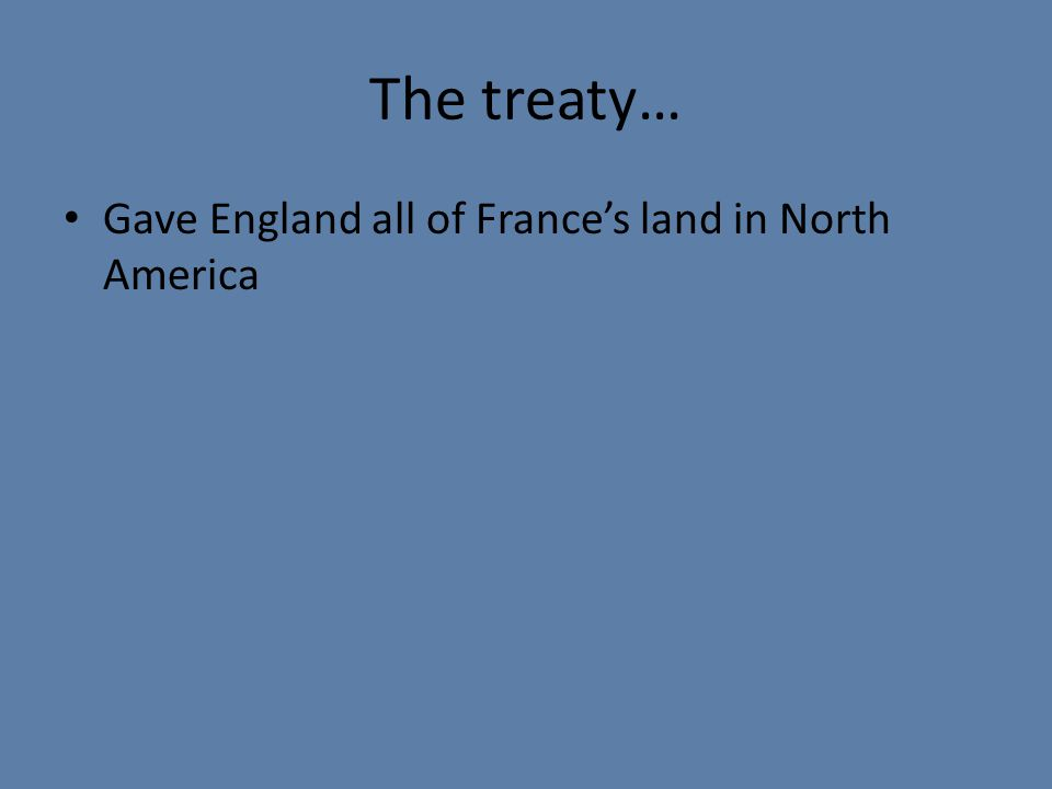 The treaty… Gave England all of France's land in North America